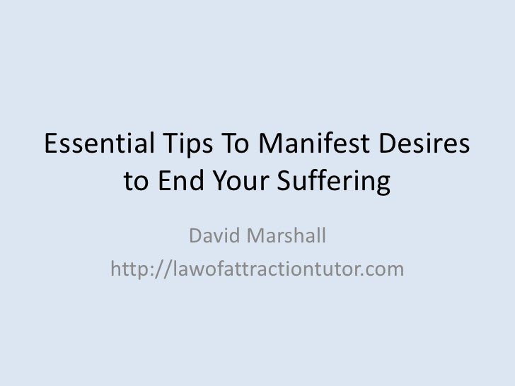 Essential Tips To Manifest Desires to End Your Suffering<br />David Marshall<br />http://lawofattractiontutor.com<br />