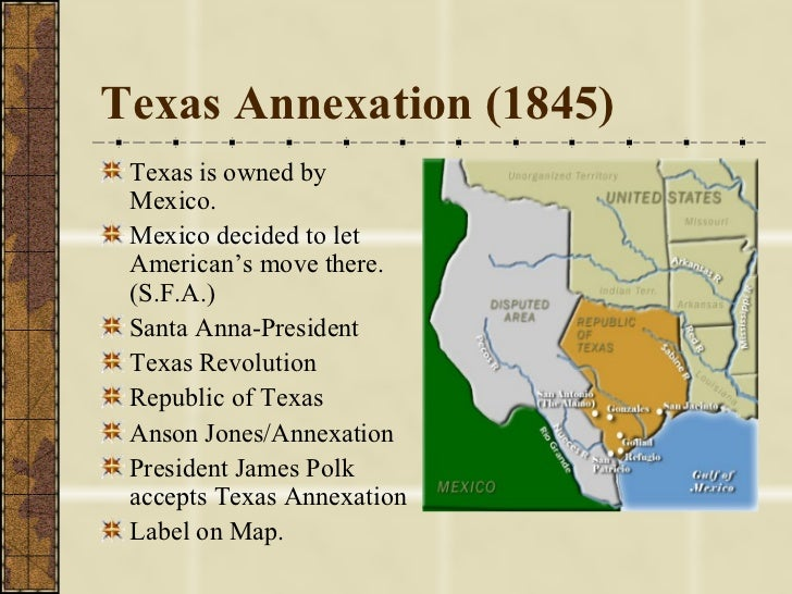 the annexation of texas and the mexican war Following the mexican war of independence, texas became part of mexico under the constitution of 1824, which defined the country as a federal republic, the provinces of texas and coahuila were combined to become the state coahuila y tejas.