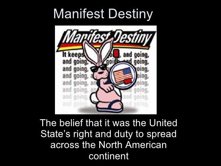 Manifest Destiny The belief that it was the United State's right and duty to spread across the North American continent