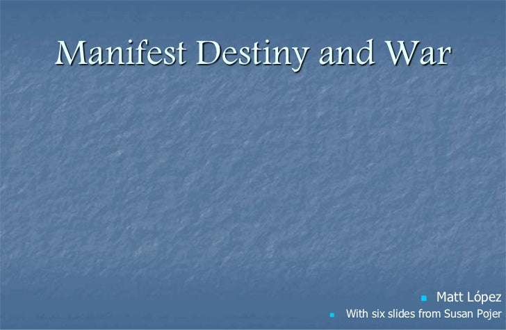 Manifest Destiny and War                                      Matt López                   With six slides from Susan Po...