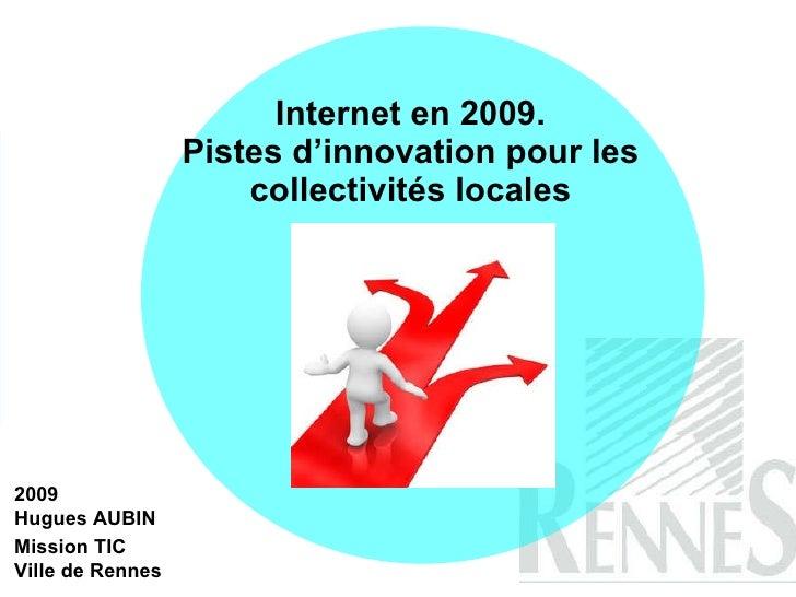 Internet en 2009. Pistes d'innovation pour les collectivités locales 2009 Hugues AUBIN Mission TIC  Ville de Rennes