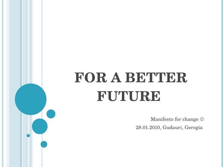 FOR A BETTER FUTURE  Manifesto for change   28.01.2010, Gudauri, Gerogia