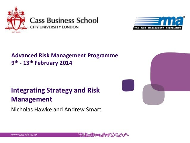 Advanced Risk Management Programme 9th - 13th February 2014  Integrating Strategy and Risk Management Nicholas Hawke and A...