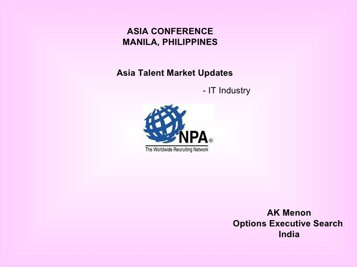ASIA CONFERENCE MANILA, PHILIPPINES Asia Talent Market Updates   - IT Industry AK Menon Options Executive Search  India