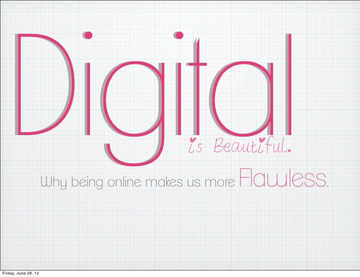 Digital                                   is Beautiful.                      Why being online makes us more   Flawless.Fri...