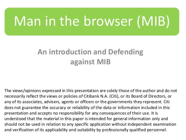 Man in the browser (MIB) An introduction and Defending against MIB  The views/opinions expressed in this presentation are ...