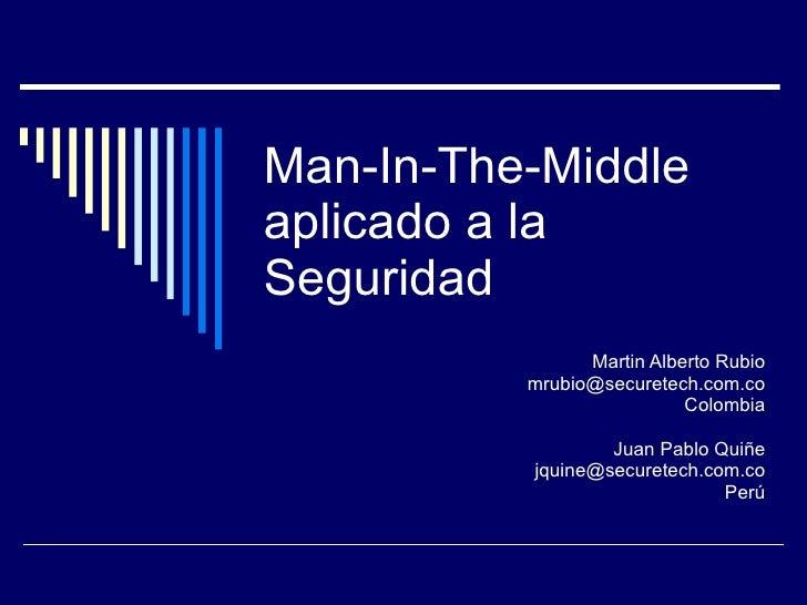 Man-In-The-Middle aplicado a la Seguridad Martin Alberto Rubio [email_address] Colombia Juan Pablo Quiñe [email_address] P...