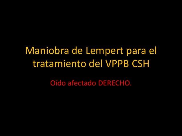 Maniobra de Lempert para el tratamiento del VPPB CSH     Oído afectado DERECHO.
