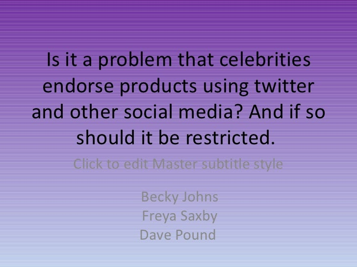 Becky Johns Freya Saxby Dave Pound Is it a problem that celebrities endorse products using twitter and other social media?...