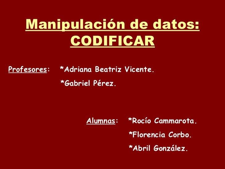 Manipulación de datos:         CODIFICARProfesores:   *Adriana Beatriz Vicente.              *Gabriel Pérez.              ...