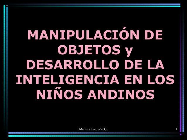 MANIPULACIÓN DE OBJETOS y DESARROLLO DE LA INTELIGENCIA EN LOS NIÑOS ANDINOS Moises Logroño G.  1