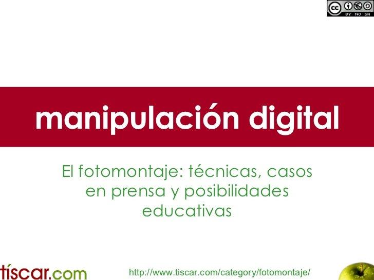 manipulación digital El fotomontaje: técnicas, casos en prensa y posibilidades educativas http :// www.tiscar.com / catego...