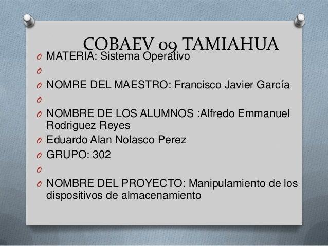 COBAEV 09 TAMIAHUAO MATERIA: Sistema OperativoOO NOMRE DEL MAESTRO: Francisco Javier GarcíaOO NOMBRE DE LOS ALUMNOS :Alfre...