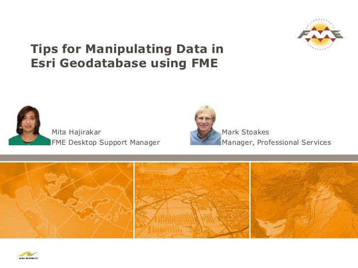 Tips for Manipulating Data inEsri Geodatabase using FME   Mita Hajirakar                Mark Stoakes   FME Desktop Support...