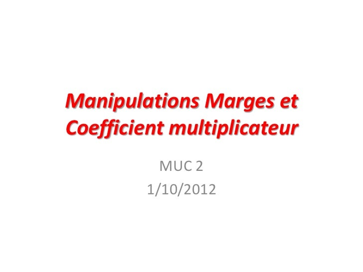 Manipulations Marges etCoefficient multiplicateur           MUC 2         1/10/2012