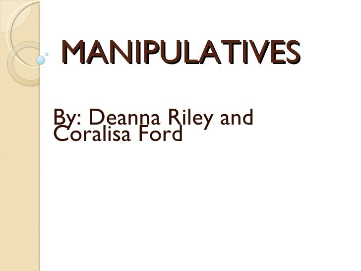 MANIPULATIVES By: Deanna Riley and Coralisa Ford