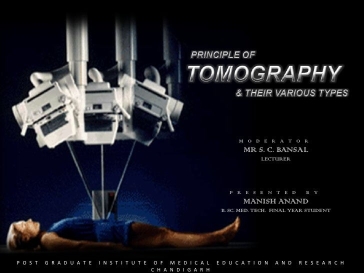 tomography tomography - Presentation Transcript     1. PRINCIPLE OFTOMOGRAPHY& THEIR VARIOUS TYPES       MODERATOR       MR S. C. BANSAL       LECTURER       PRESENTED BY       MANISH ANAND       B. SC. MED. TECH. FINAL YEAR STUDENT       POST GRADUATE IN