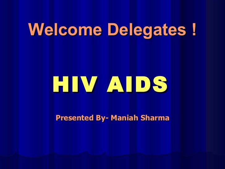 HIV AIDS Presented By- Maniah Sharma Welcome Delegates !