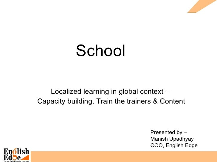 School  Localized learning in global context –  Capacity building, Train the trainers & Content Presented by –  Manish Upa...