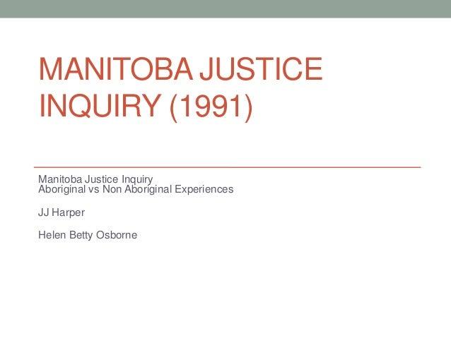 MANITOBA JUSTICEINQUIRY (1991)Manitoba Justice InquiryAboriginal vs Non Aboriginal ExperiencesJJ HarperHelen Betty Osborne