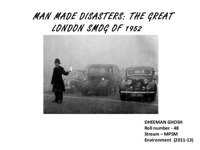 MAN MADE DISASTERS: THE GREAT    LONDON SMOG OF 1952                       DHEEMAN GHOSH                       Roll number...