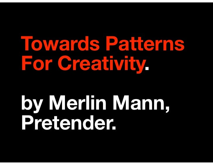 Towards Patterns For Creativity. by Merlin Mann, Pretender.