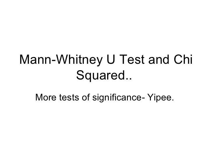 Mann-Whitney U Test and Chi Squared..  More tests of significance- Yipee.