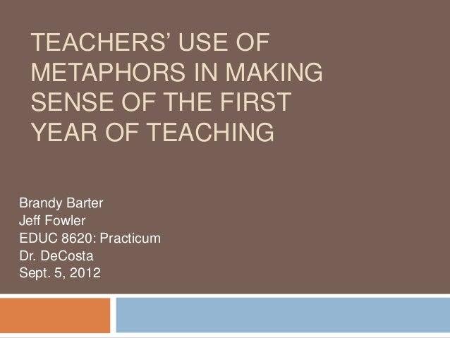 TEACHERS' USE OF METAPHORS IN MAKING SENSE OF THE FIRST YEAR OF TEACHINGBrandy BarterJeff FowlerEDUC 8620: PracticumDr. De...