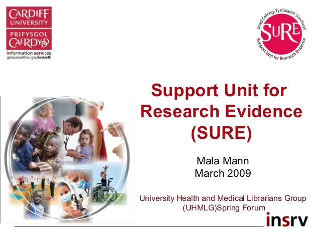 Support Unit for Research Evidence (SURE) Mala Mann March 2009 University Health and Medical Librarians Group (UHMLG)Sprin...