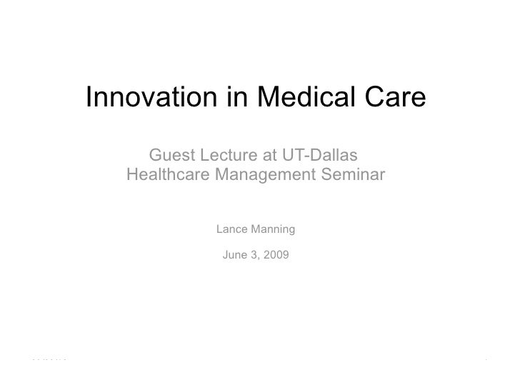 Innovation in Medical Care Guest Lecture at UT-Dallas  Healthcare Management Seminar Lance Manning June 3, 2009