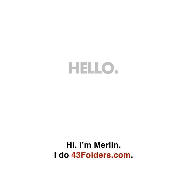 HELLO.       Hi. I'm Merlin. I do 43Folders.com.