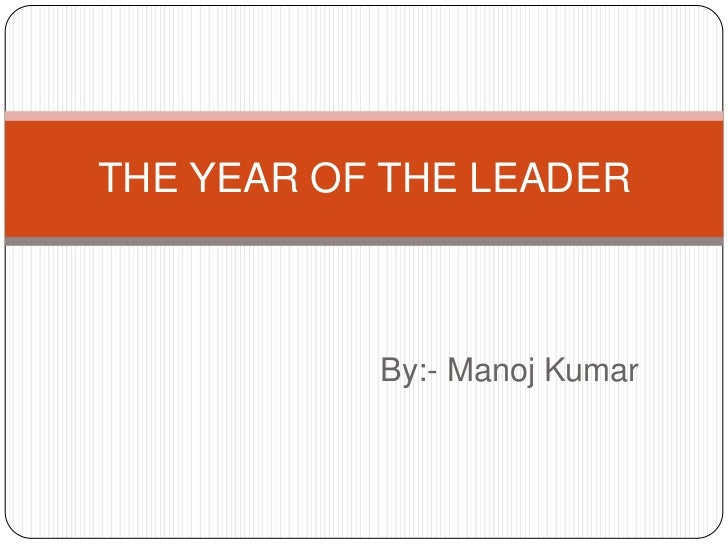 THE YEAR OF THE LEADER           By:- Manoj Kumar