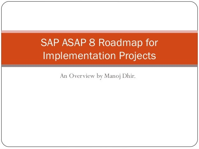 SAP ASAP 8 Roadmap forImplementation Projects   An Overview by Manoj Dhir.