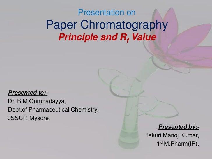 Presentation on             Paper Chromatography                  Principle and Rf ValuePresented to:-Dr. B.M.Gurupadayya,...