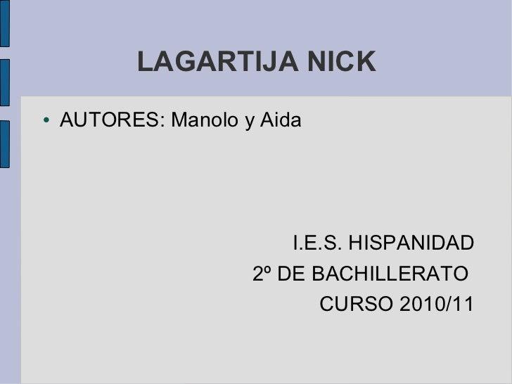 LAGARTIJA NICK <ul><li>AUTORES: Manolo y Aida </li></ul><ul><li>I.E.S. HISPANIDAD </li></ul><ul><li>2º DE BACHILLERATO  </...
