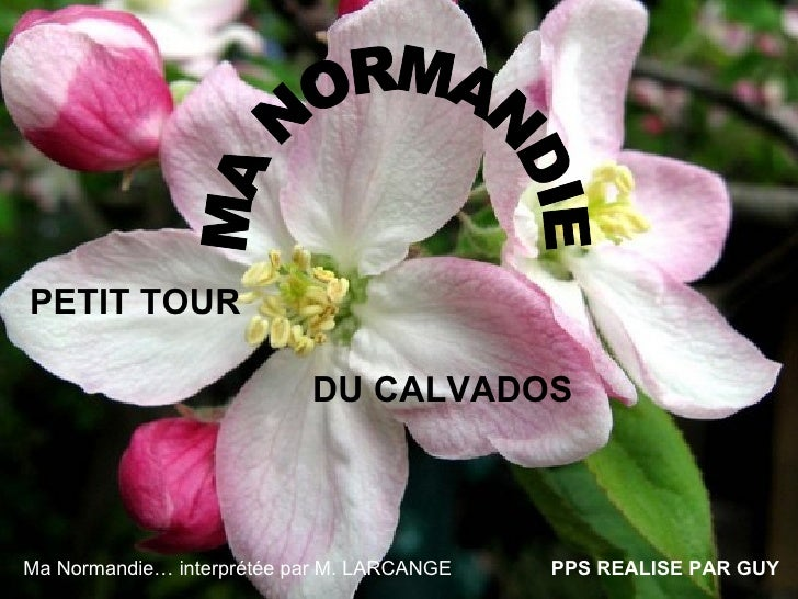 PETIT TOUR                             DU CALVADOS    Ma Normandie… interprétée par M. LARCANGE   PPS REALISE PAR GUY