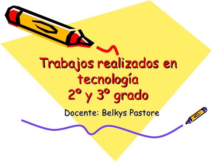 Trabajos realizados en tecnología 2º y 3º grado Docente: Belkys Pastore