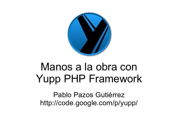 Manos a la obra con Yupp PHP Framework Pablo Pazos Gutiérrez http://code.google.com/p/yupp/