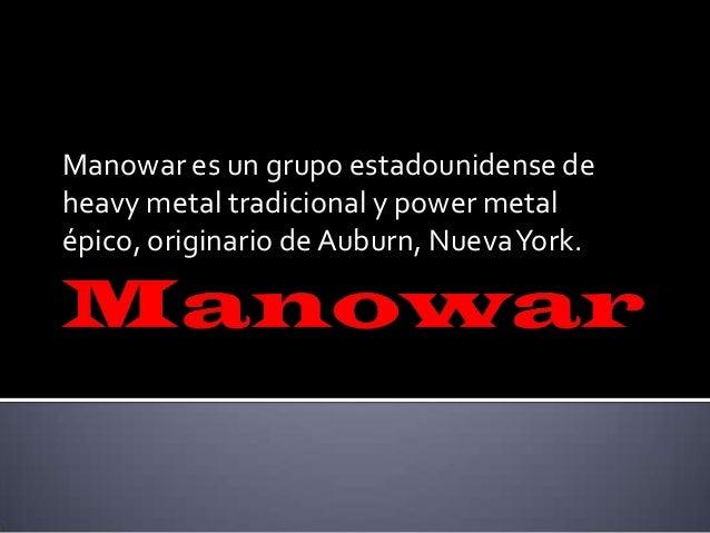 Manowar es un grupo estadounidense de heavy metal tradicional y power metal épico, originario de Auburn, NuevaYork.