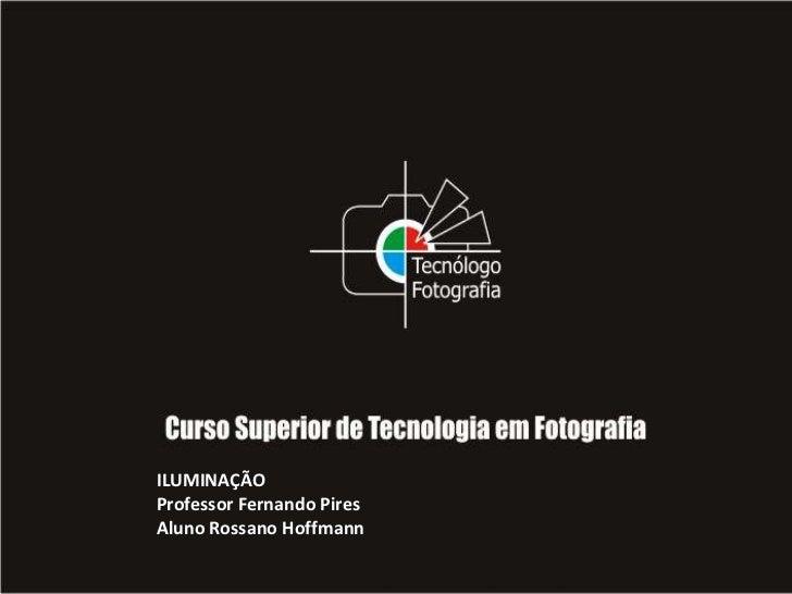 ILUMINAÇÃO<br />Professor Fernando Pires<br />Aluno Rossano Hoffmann <br />