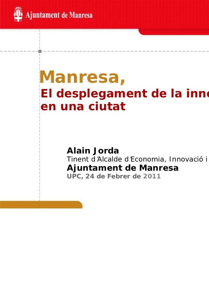 Manresa,El desplegament de la innovacióen una ciutat   Alain Jorda   Tinent d'Alcalde d'Economia, Innovació i Empresa   Aj...