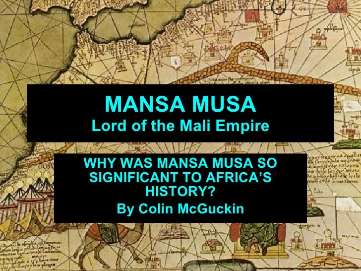 MANSA MUSA Lord of the Mali Empire WHY WAS MANSA MUSA SO SIGNIFICANT TO AFRICA'S HISTORY? By Colin McGuckin