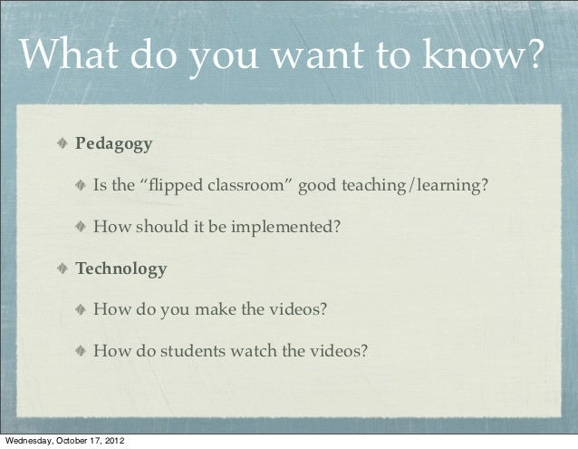 "What do you want to know?               Pedagogy                    Is the ""flipped classroom"" good teaching/learning?     ..."