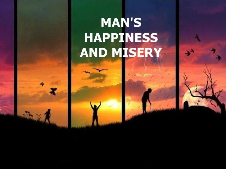MAN'S HAPPINESS AND MISERY