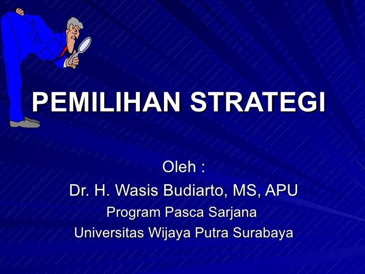 PEMILIHAN STRATEGI  Oleh : Dr. H. Wasis Budiarto, MS, APU Program Pasca Sarjana  Universitas Wijaya Putra Surabaya
