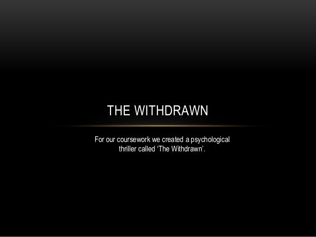 THE WITHDRAWNFor our coursework we created a psychological         thriller called 'The Withdrawn'.