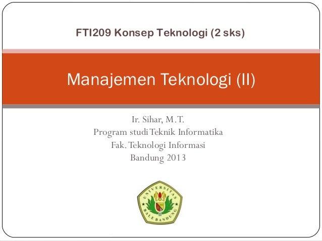 Ir. Sihar, M.T. Program studiTeknik Informatika Fak.Teknologi Informasi Bandung 2013 Manajemen Teknologi (II) FTI209 Konse...