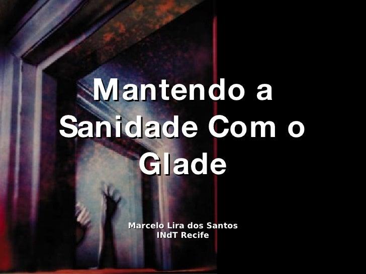 Mantendo a Sanidade Com o Glade Marcelo Lira dos Santos INdT Recife