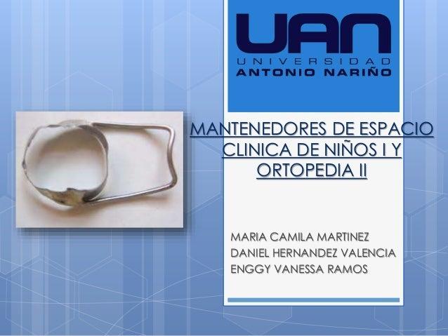 MANTENEDORES DE ESPACIO CLINICA DE NIÑOS I Y ORTOPEDIA II MARIA CAMILA MARTINEZ DANIEL HERNANDEZ VALENCIA ENGGY VANESSA RA...