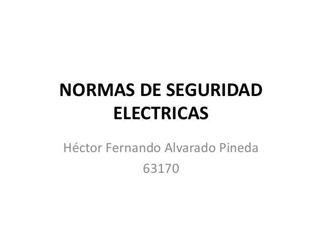 NORMAS DE SEGURIDAD ELECTRICAS Héctor Fernando Alvarado Pineda 63170